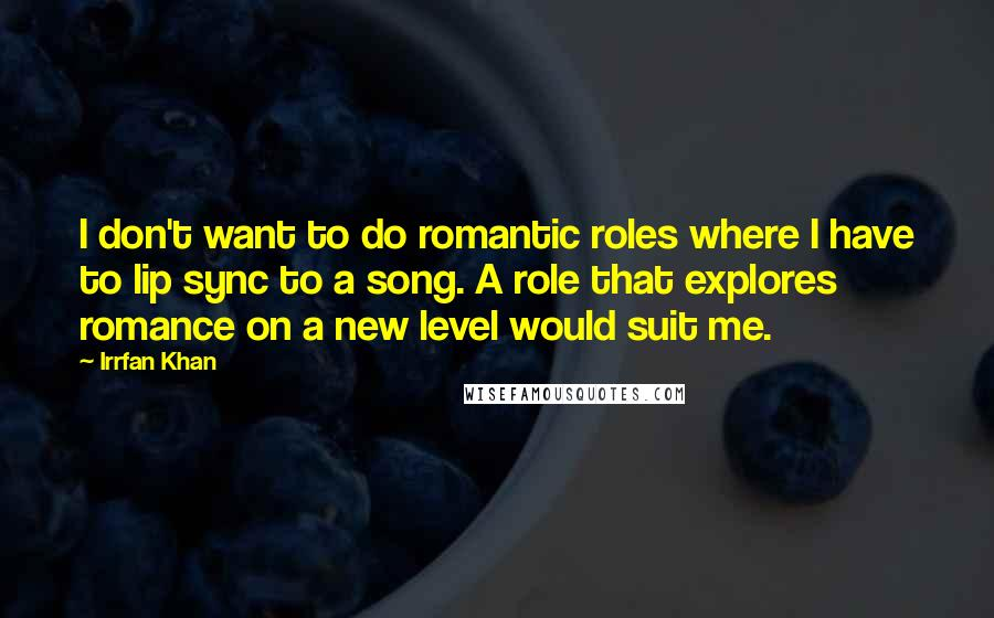 Irrfan Khan quotes: I don't want to do romantic roles where I have to lip sync to a song. A role that explores romance on a new level would suit me.