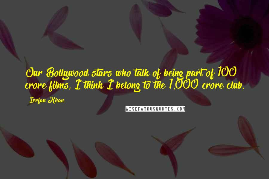 Irrfan Khan quotes: Our Bollywood stars who talk of being part of 100 crore films, I think I belong to the 1,000 crore club.