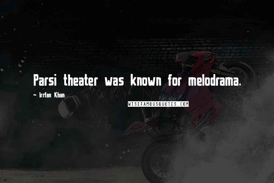 Irrfan Khan quotes: Parsi theater was known for melodrama.