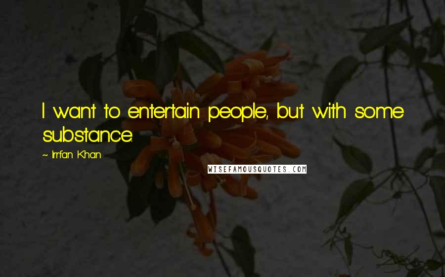 Irrfan Khan quotes: I want to entertain people, but with some substance.