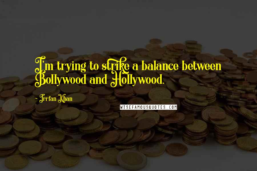Irrfan Khan quotes: I'm trying to strike a balance between Bollywood and Hollywood.