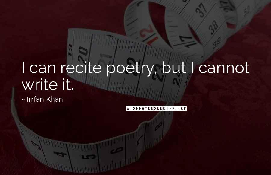 Irrfan Khan quotes: I can recite poetry, but I cannot write it.