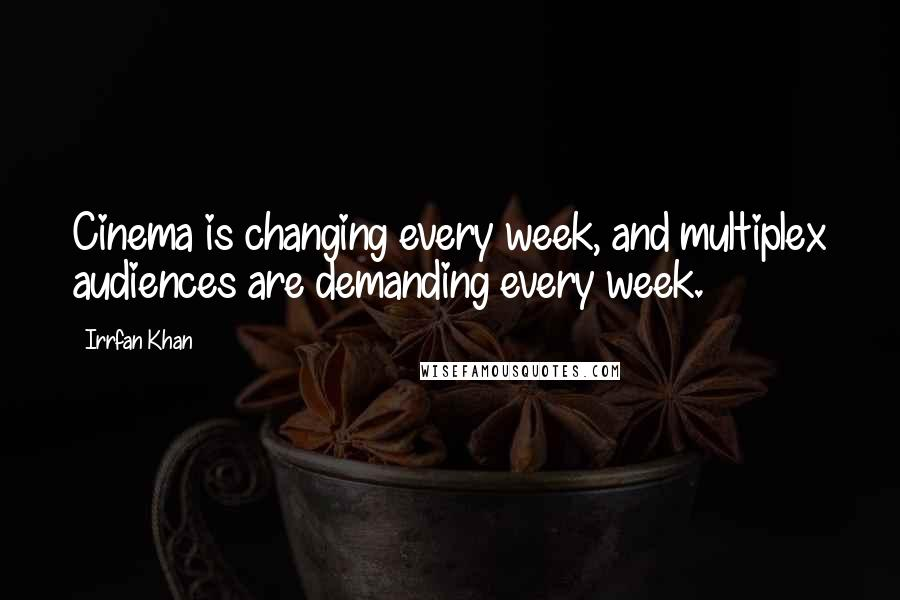 Irrfan Khan quotes: Cinema is changing every week, and multiplex audiences are demanding every week.