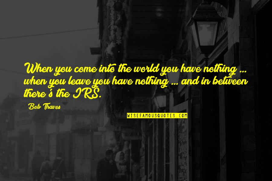 Irs's Quotes By Bob Thaves: When you come into the world you have