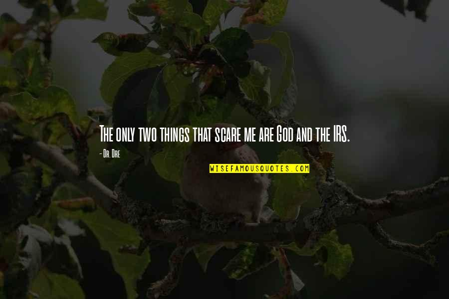 Irs's Quotes By Dr. Dre: The only two things that scare me are