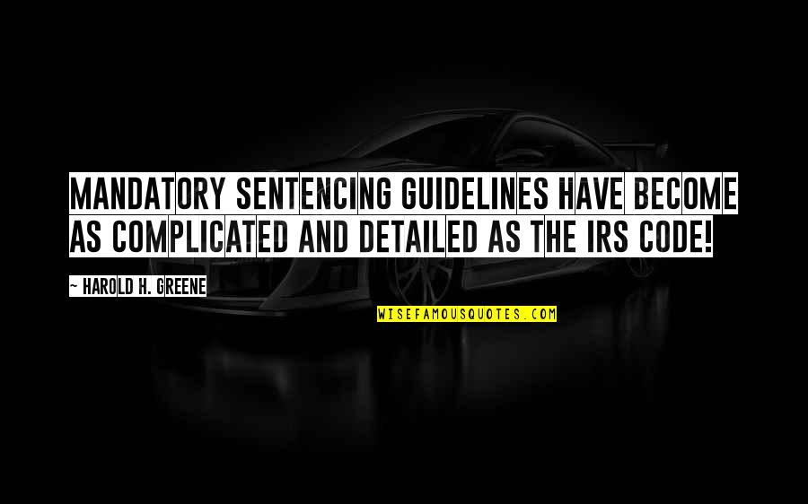 Irs's Quotes By Harold H. Greene: Mandatory sentencing guidelines have become as complicated and