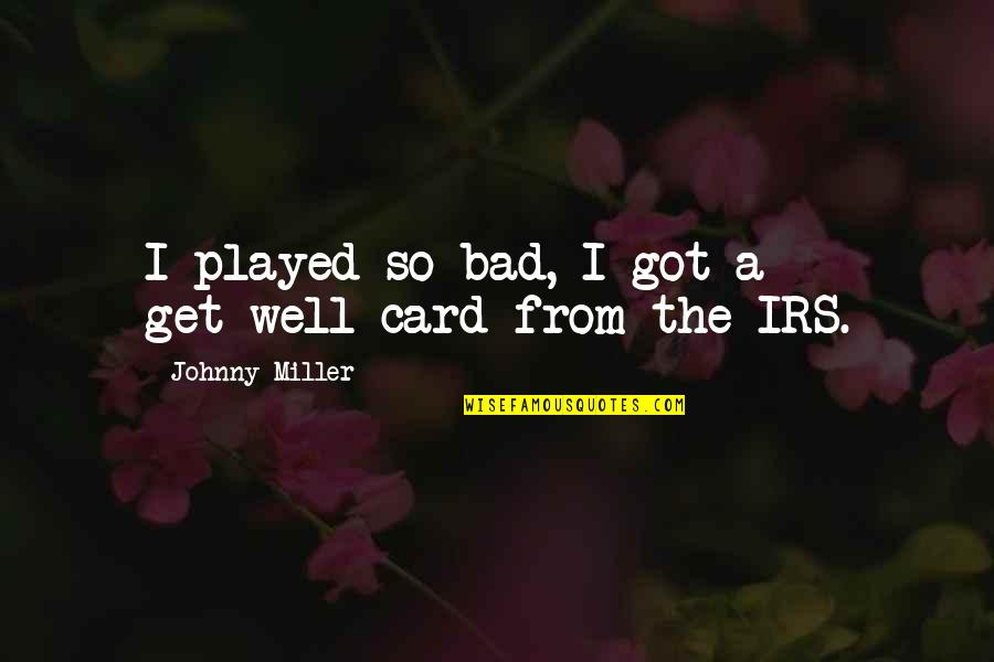 Irs's Quotes By Johnny Miller: I played so bad, I got a get-well