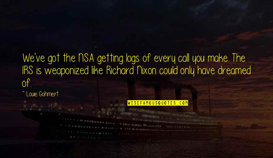 Irs's Quotes By Louie Gohmert: We've got the NSA getting logs of every