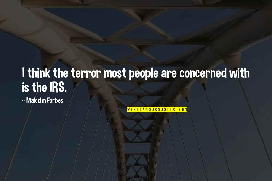 Irs's Quotes By Malcolm Forbes: I think the terror most people are concerned