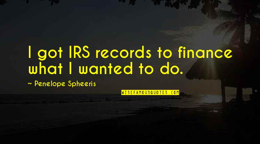 Irs's Quotes By Penelope Spheeris: I got IRS records to finance what I