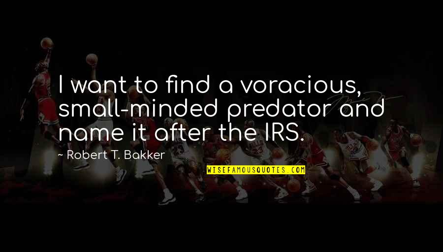 Irs's Quotes By Robert T. Bakker: I want to find a voracious, small-minded predator