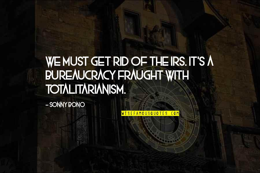 Irs's Quotes By Sonny Bono: We must get rid of the IRS. It's