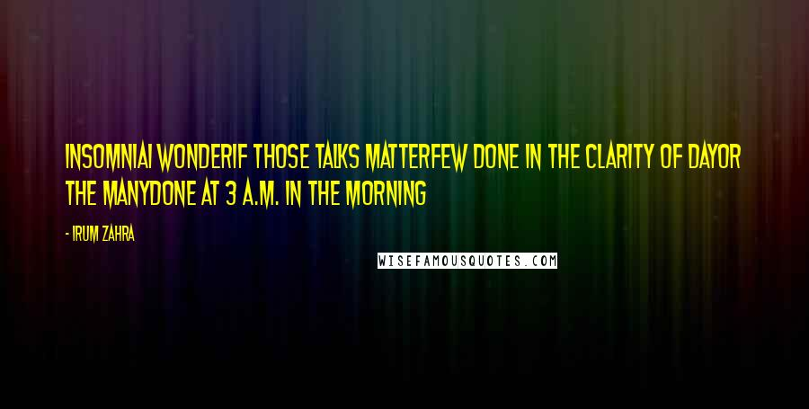 Irum Zahra quotes: InsomniaI wonderIf those talks matterFew done in the clarity of dayOr the manyDone at 3 a.m. in the morning