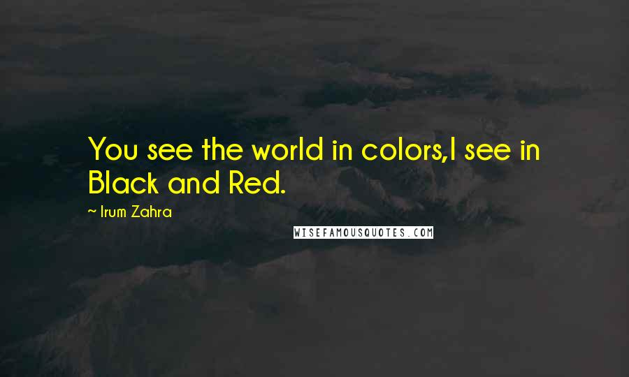 Irum Zahra quotes: You see the world in colors,I see in Black and Red.