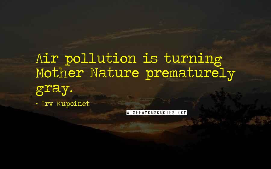 Irv Kupcinet quotes: Air pollution is turning Mother Nature prematurely gray.