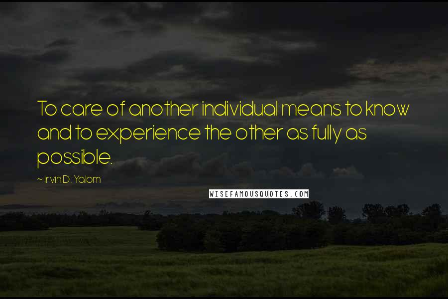 Irvin D. Yalom quotes: To care of another individual means to know and to experience the other as fully as possible.
