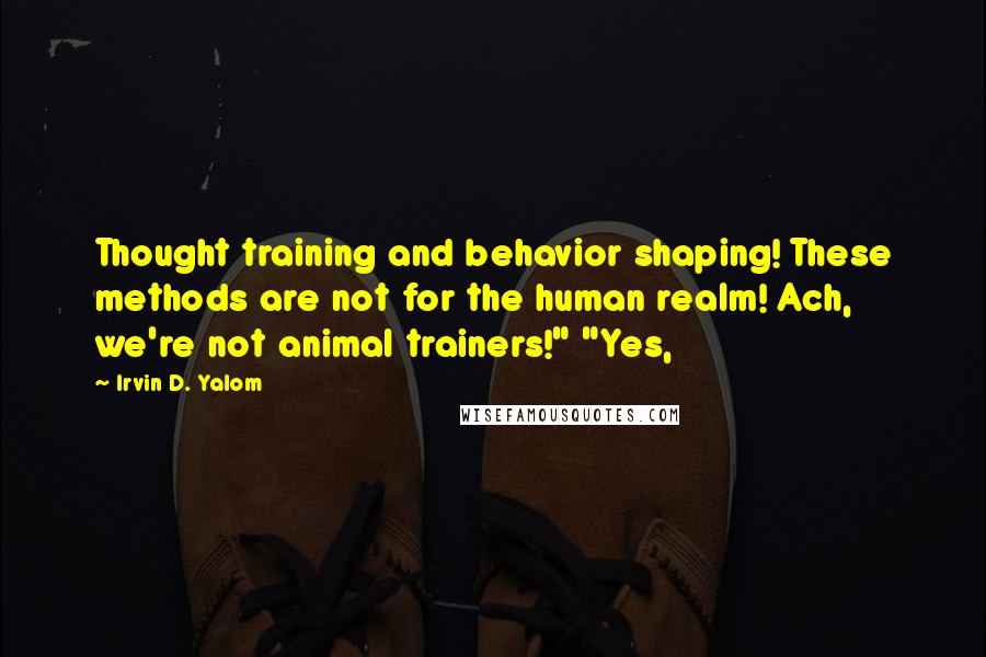 "Irvin D. Yalom quotes: Thought training and behavior shaping! These methods are not for the human realm! Ach, we're not animal trainers!"" ""Yes,"