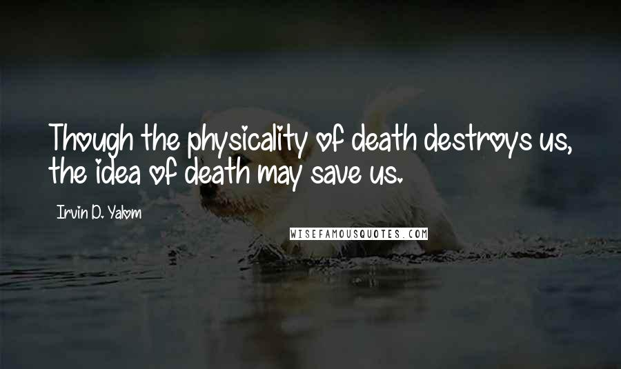 Irvin D. Yalom quotes: Though the physicality of death destroys us, the idea of death may save us.