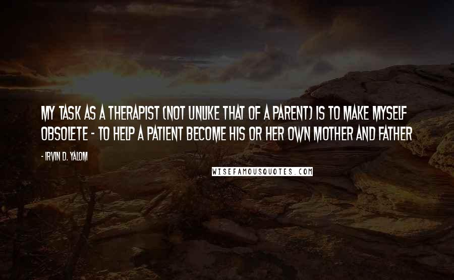Irvin D. Yalom quotes: My task as a therapist (not unlike that of a parent) is to make myself obsolete - to help a patient become his or her own mother and father