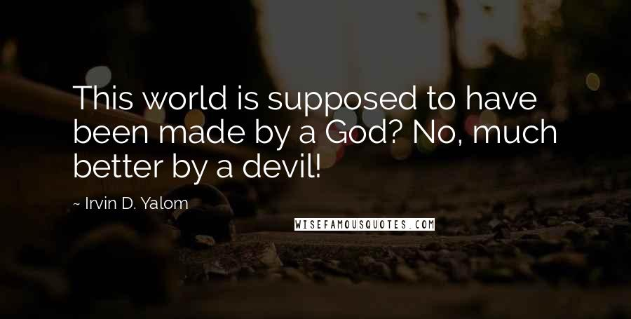 Irvin D. Yalom quotes: This world is supposed to have been made by a God? No, much better by a devil!