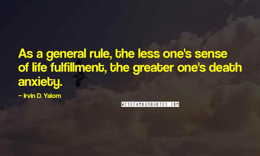 Irvin D. Yalom quotes: As a general rule, the less one's sense of life fulfillment, the greater one's death anxiety.