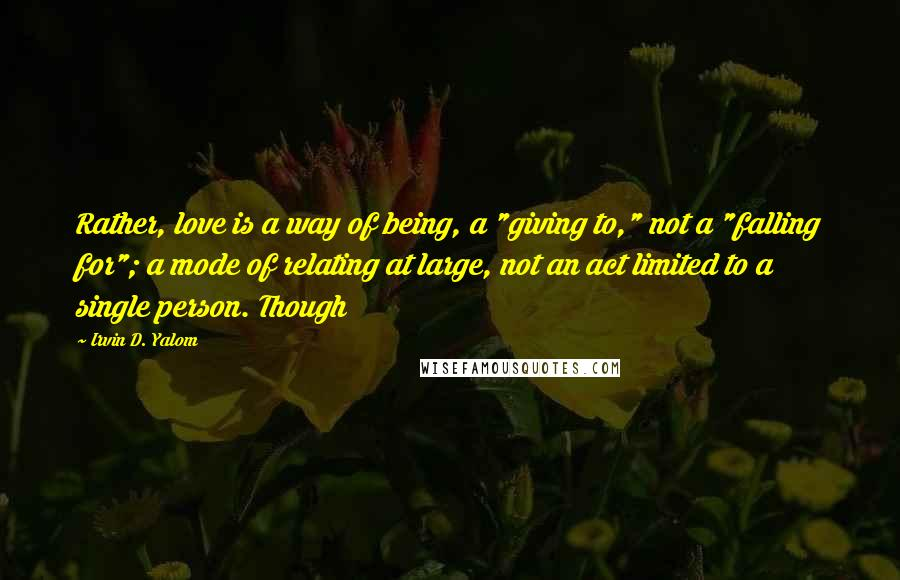 "Irvin D. Yalom quotes: Rather, love is a way of being, a ""giving to,"" not a ""falling for""; a mode of relating at large, not an act limited to a single person. Though"