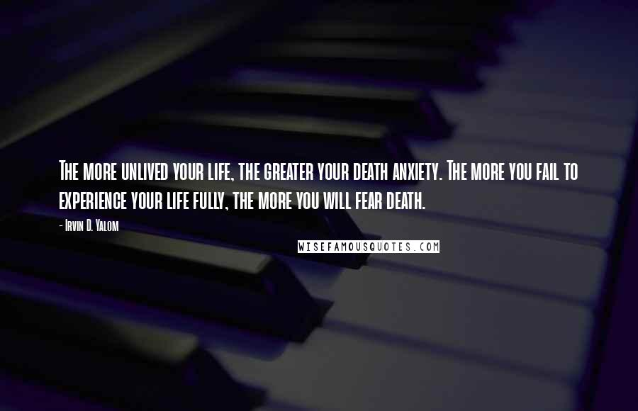 Irvin D. Yalom quotes: The more unlived your life, the greater your death anxiety. The more you fail to experience your life fully, the more you will fear death.