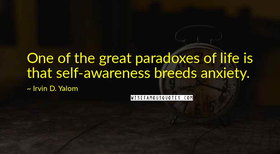 Irvin D. Yalom quotes: One of the great paradoxes of life is that self-awareness breeds anxiety.