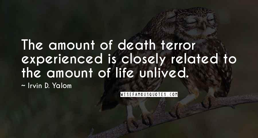 Irvin D. Yalom quotes: The amount of death terror experienced is closely related to the amount of life unlived.