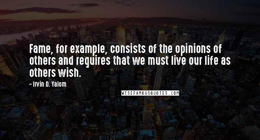 Irvin D. Yalom quotes: Fame, for example, consists of the opinions of others and requires that we must live our life as others wish.