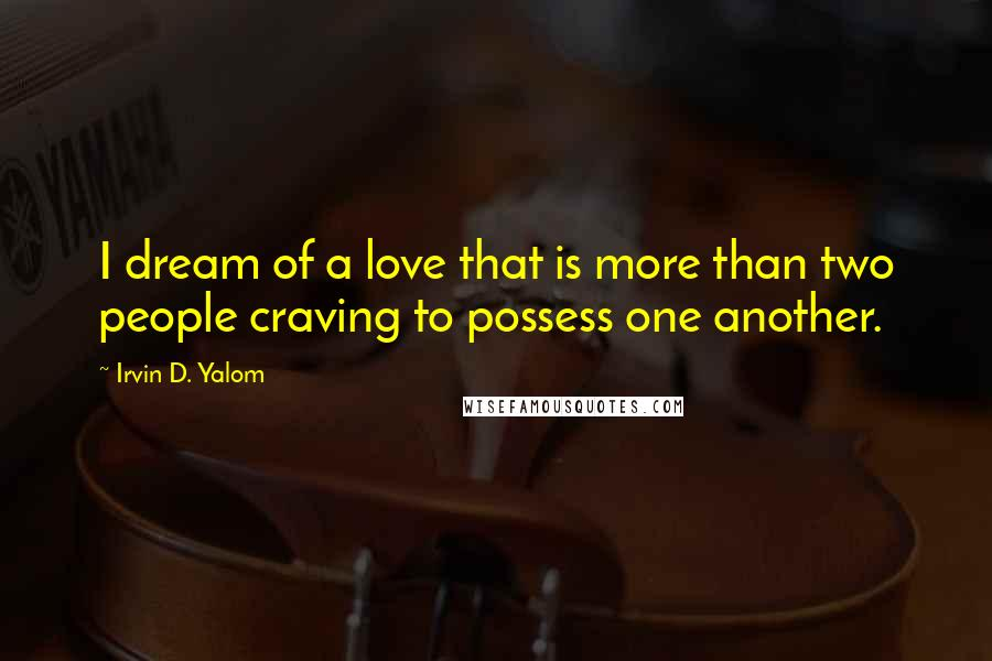 Irvin D. Yalom quotes: I dream of a love that is more than two people craving to possess one another.