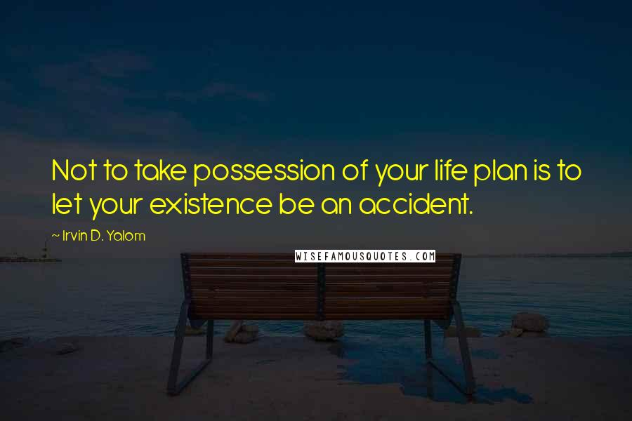 Irvin D. Yalom quotes: Not to take possession of your life plan is to let your existence be an accident.