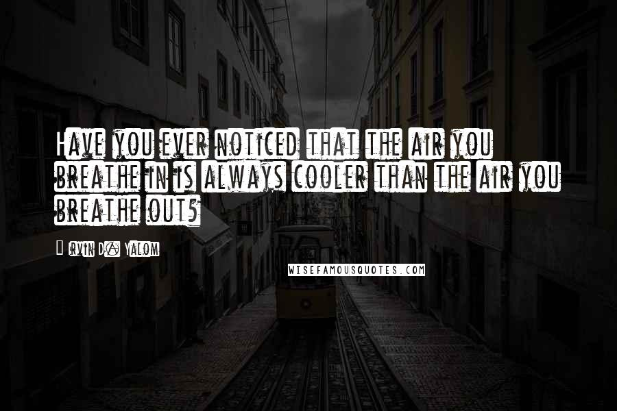 Irvin D. Yalom quotes: Have you ever noticed that the air you breathe in is always cooler than the air you breathe out?
