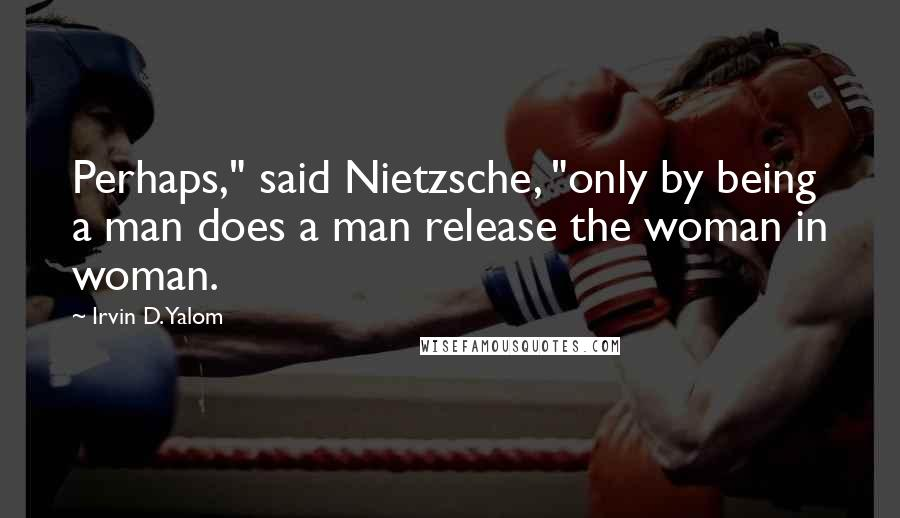 "Irvin D. Yalom quotes: Perhaps,"" said Nietzsche, ""only by being a man does a man release the woman in woman."