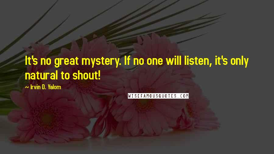 Irvin D. Yalom quotes: It's no great mystery. If no one will listen, it's only natural to shout!