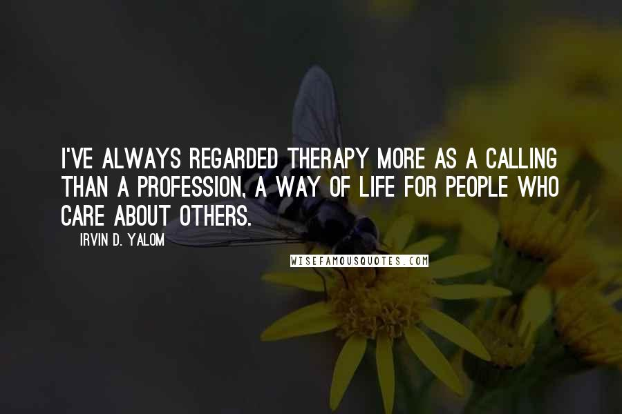 Irvin D. Yalom quotes: I've always regarded therapy more as a calling than a profession, a way of life for people who care about others.