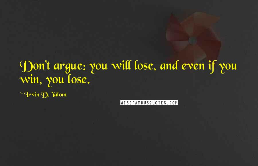 Irvin D. Yalom quotes: Don't argue: you will lose, and even if you win, you lose.