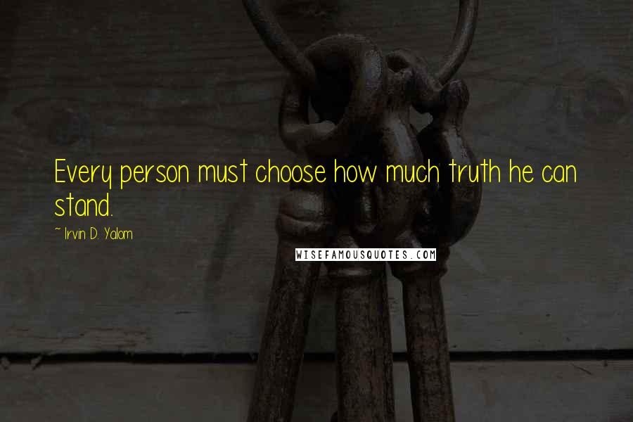 Irvin D. Yalom quotes: Every person must choose how much truth he can stand.