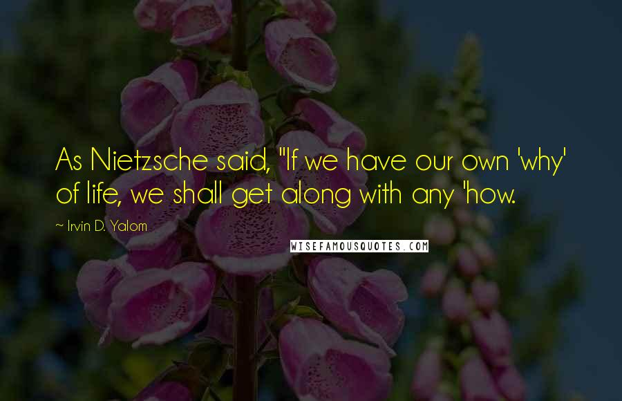 "Irvin D. Yalom quotes: As Nietzsche said, ""If we have our own 'why' of life, we shall get along with any 'how."