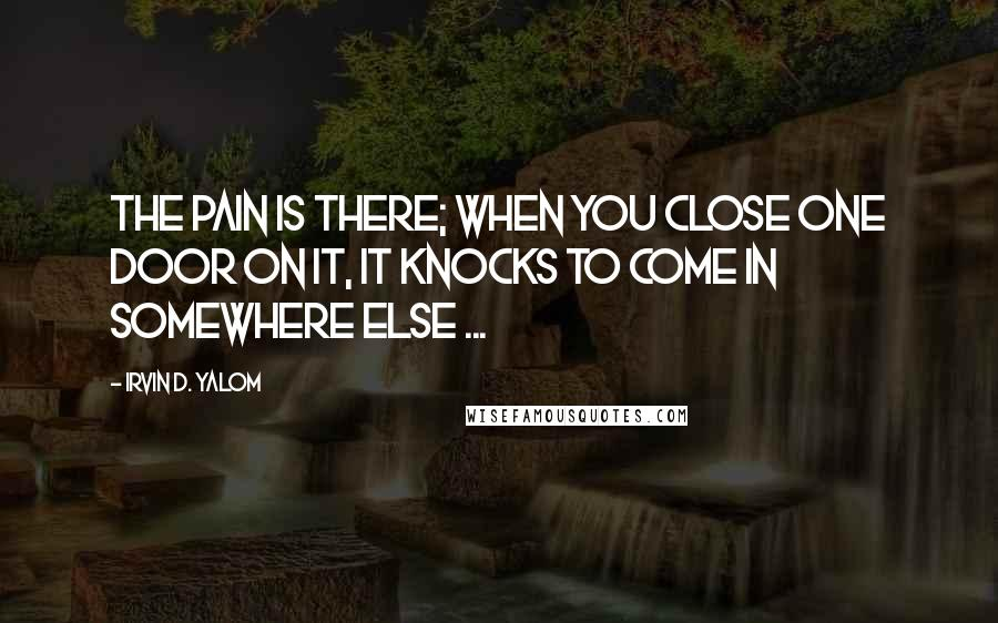 Irvin D. Yalom quotes: The pain is there; when you close one door on it, it knocks to come in somewhere else ...