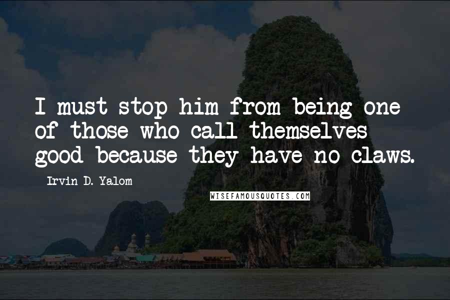 Irvin D. Yalom quotes: I must stop him from being one of those who call themselves good because they have no claws.