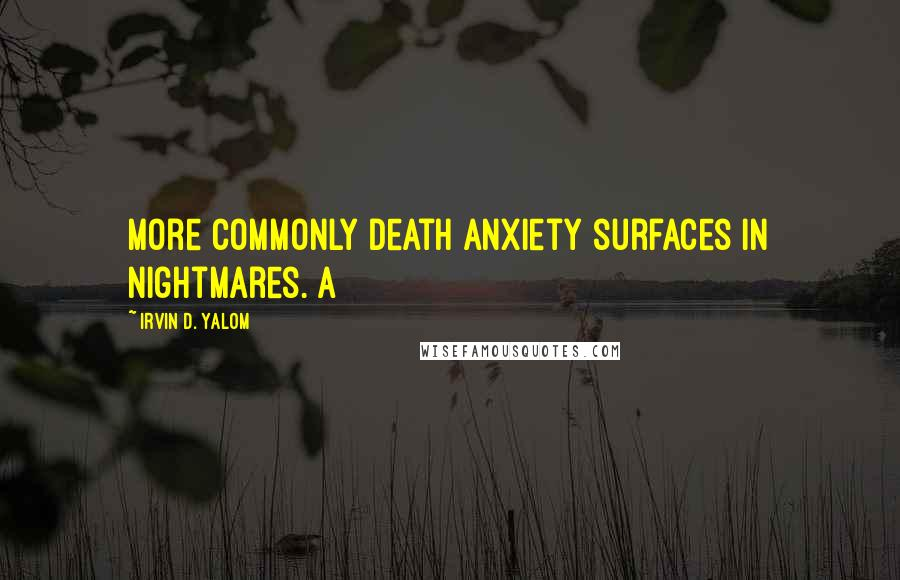 Irvin D. Yalom quotes: more commonly death anxiety surfaces in nightmares. A