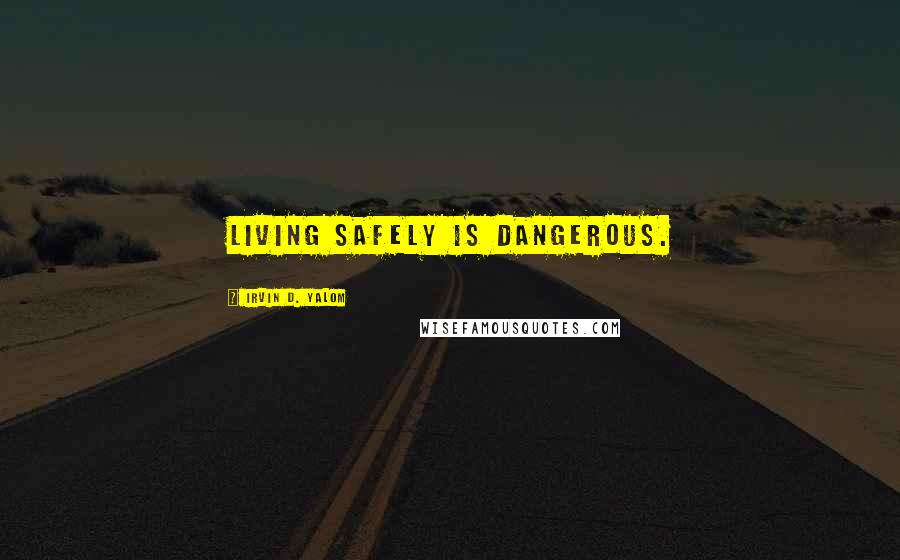 Irvin D. Yalom quotes: Living safely is dangerous.