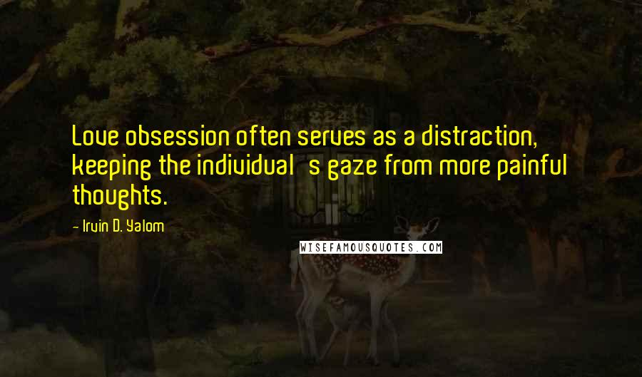Irvin D. Yalom quotes: Love obsession often serves as a distraction, keeping the individual's gaze from more painful thoughts.