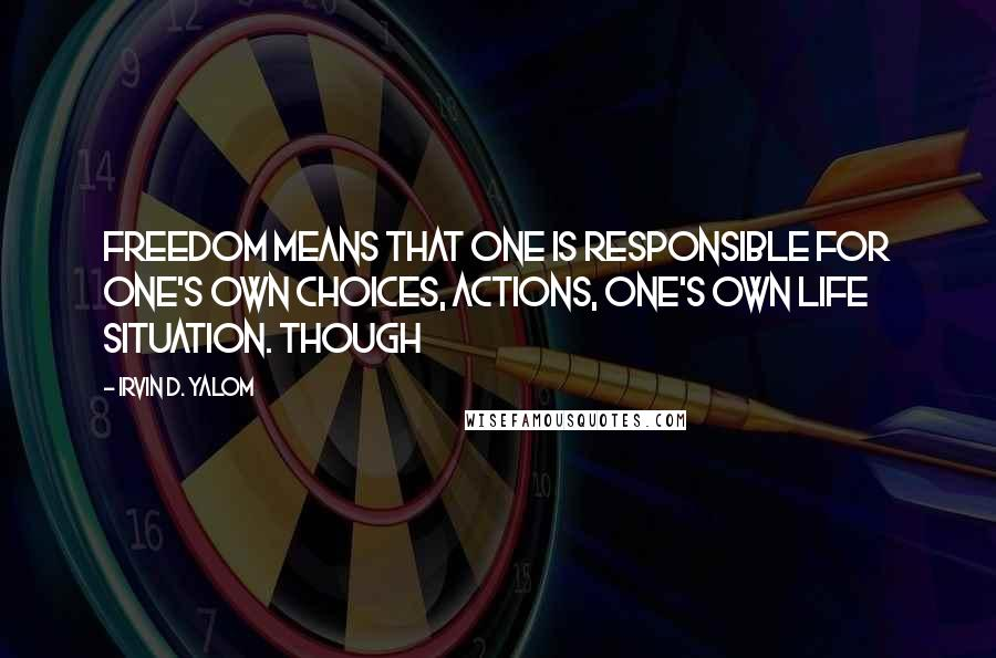 Irvin D. Yalom quotes: Freedom means that one is responsible for one's own choices, actions, one's own life situation. Though