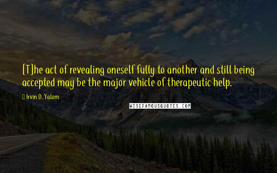 Irvin D. Yalom quotes: [T]he act of revealing oneself fully to another and still being accepted may be the major vehicle of therapeutic help.