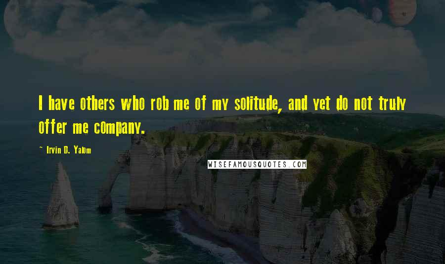 Irvin D. Yalom quotes: I have others who rob me of my solitude, and yet do not truly offer me company.