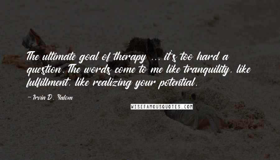 Irvin D. Yalom quotes: The ultimate goal of therapy ... it's too hard a question. The words come to me like tranquility, like fulfillment, like realizing your potential.