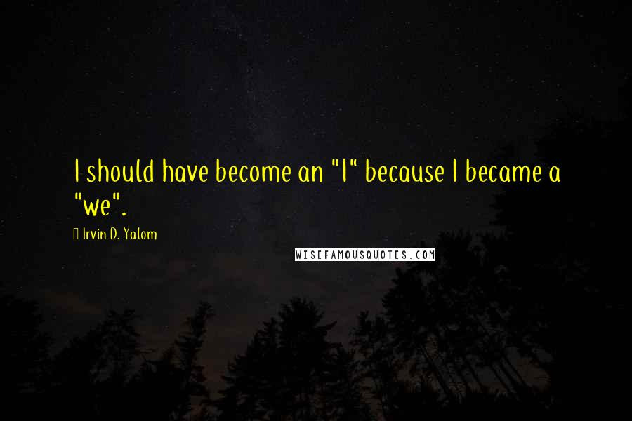 "Irvin D. Yalom quotes: I should have become an ""I"" because I became a ""we""."