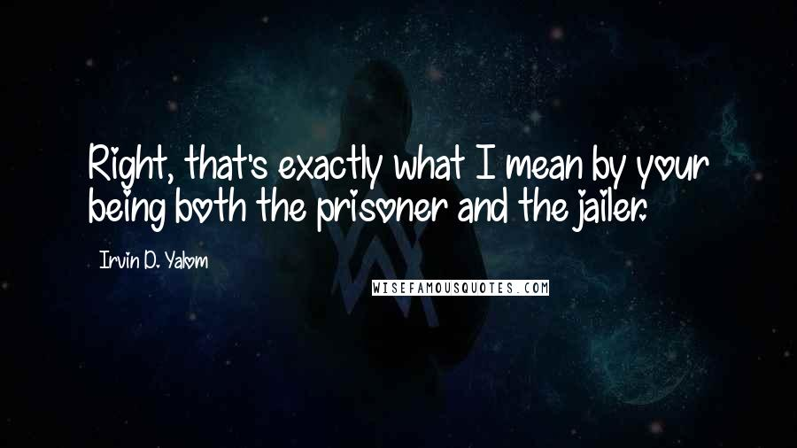 Irvin D. Yalom quotes: Right, that's exactly what I mean by your being both the prisoner and the jailer.